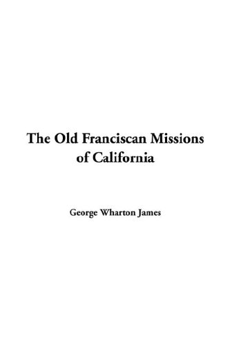 The Old Franciscan Missions of California George Wharton James