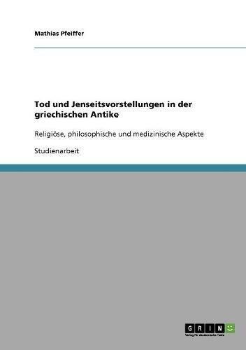 Tod und Jenseitsvorstellungen in der griechischen Antike: Religiöse, philosophische und medizinische Aspekte