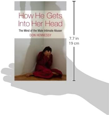 The Mind of the Intimate Male Abuser : How He Gets into Her Head