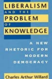 Liberalism and the Problem of Knowledge : A New Rhetoric for Modern Democracy, Willard, Charles A., 0226898458