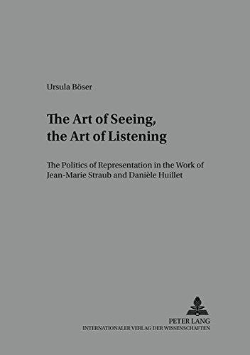 The Art of Seeing, the Art of Listening: The Politics of Representation in the Work of Jean-Marie Straub and Danièle Huillet (Medien und Fiktionen) (v. 4) by Peter Lang GmbH, Internationaler Verlag der Wissenschaften