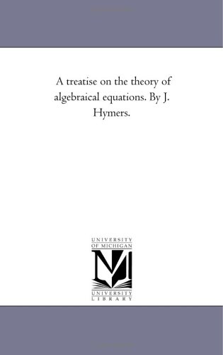 Equations Algebraical - A treatise on the theory of algebraical equations. By J. Hymers.