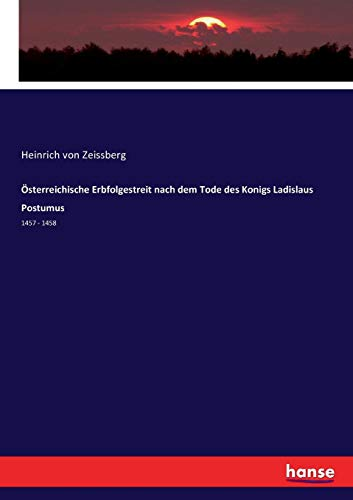 Österreichische Erbfolgestreit nach dem Tode des Konigs Ladislaus Postumus (German Edition)