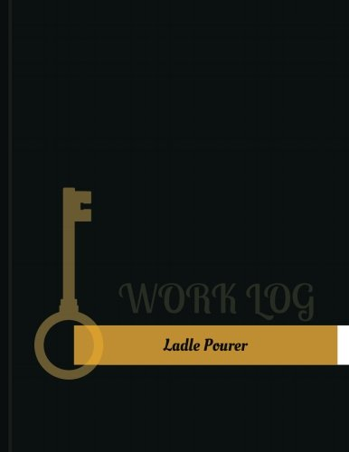 Ladle Pourer Work Log: Work Journal, Work Diary, Log - 131 pages, 8.5 x 11 inches (Key Work Logs/Work Log)