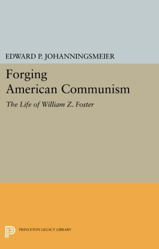 Forging American Communism: The Life of William Z. Foster (Princeton Legacy Library) pdf epub
