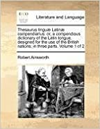 Book Thesaurus linguæ Latinæ compendiarius: or, a compendious dictionary of the Latin tongue, designed for the use of the British nations: in three parts. Volume 1 of 2 by Robert Ainsworth (2010-10-21)
