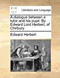 A Dialogue Between a Tutor and His Pupil by Edward Lord Herbert, of Chirbury, Edward Herbert, 1171389434