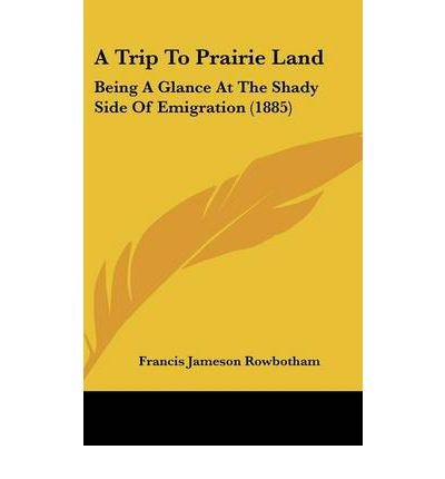Read Online A Trip to Prairie Land : Being a Glance at the Shady Side of Emigration (1885)(Hardback) - 2008 Edition PDF