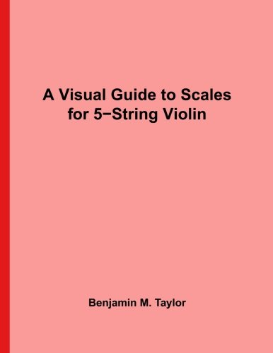 A Visual Guide to Scales for 5-String Violin: A Reference Text for Classical, Modal, Blues, Jazz and Exotic Scales (Fingerboard Charts for Classical, ... Scales on Stringed Instruments) (Volume 8) ()