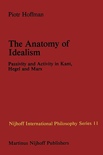 Download The Anatomy of Idealism: Passivity and Activity in Kant, Hegel and Marx (Nijhoff International Philosophy Series, Vol. 11) pdf epub