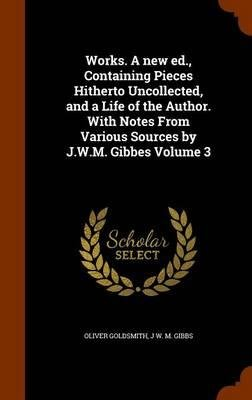 Works. a New Ed., Containing Pieces Hitherto Uncollected, and a Life of the Author. with Notes from Various Sources by J.W.M. Gibbes Volume 3(Hardback) - 2015 Edition PDF