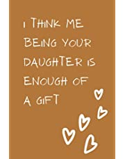 Fathers Day Gift From Daughter: Funny Personalized Notebook for Dads, I Think Me Being Your Daughter Is Enough Of a Gift: Fathers Day Notebook Gift, Dad Gifts from Daughter Journal