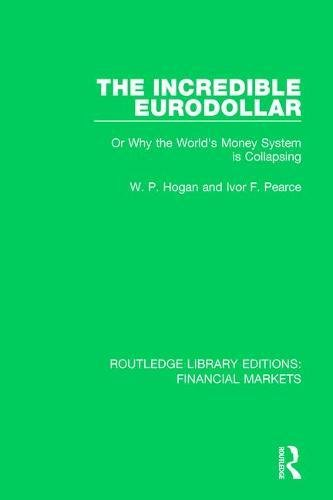 5: The Incredible Eurodollar: Or Why the World's Money System is Collapsing (Routledge Library Editions: Financial Markets) (Volume 15) cover