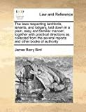 The laws respecting landlords, tenants, and lodgers, laid down in a plain, easy and familiar manner; together with practical directions as collected from the several reports and other books of Authority, James Barry Bird, 1170775187
