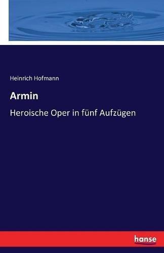 Armin: Heroische Oper in fünf Aufzügen (German Edition)