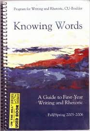 Knowing Words - A Guide to First-year Writing and Rhetoric (University of Colorado at Boulder Program for Writing and Rhetoric)