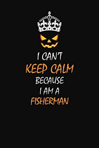 I Can't Keep Calm Because  I  Am A  Fisherman: Halloween themed Career Pride Quote  6x9 Blank Lined   Notebook Journal