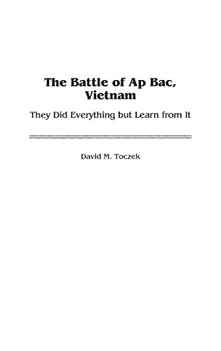 The Battle of Ap Bac, Vietnam: They Did Everything but Learn from It (Contributions in Military Studies) by David M Toczek