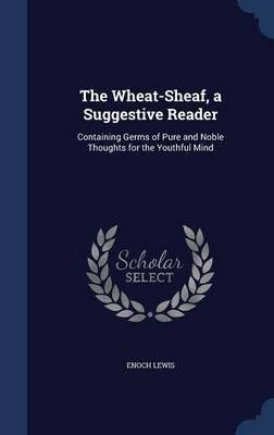 Read Online The Wheat-sheaf, a Suggestive Reader: Containing Germs of Pure and Noble Thoughts for the . . . 1853 [Hardcover] pdf epub