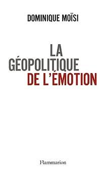 La géopolitique de l'émotion : Comment les cultures de peur, d'humiliation et d'espoir façonnent le monde par Moïsi