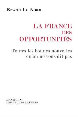 La France des opportunités: Toutes les bonnes nouvelles qu'on ne vous dit pas Broché – 17 février 2017 Erwan Le Noan Manitoba 2376150000 SCIENCES POLITIQUES