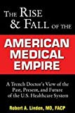 Rise and Fall of the American Medical Empire: A Trench Doctor's View of the Past, Present, and Future of the U.S. Healthcare System