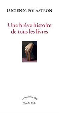 Une brêve histoire de tous les livres par Lucien Xavier  Polastron