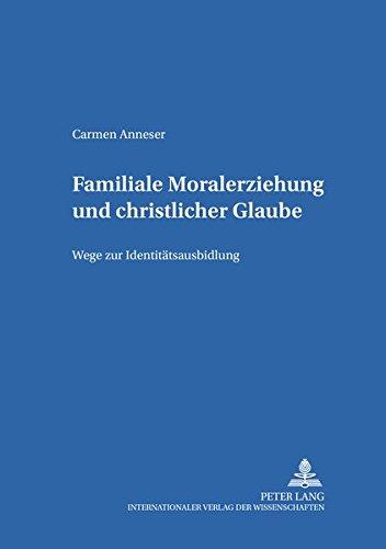 Familiale Moralerziehung und christlicher Glaube: Wege zur Identitätsausbildung (Bamberger Theologische Studien)