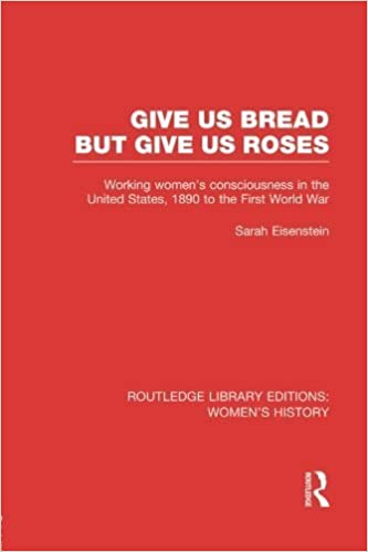 Book Give Us Bread but Give Us Roses: Working Women's Consciousness in the United States, 1890 to the First World War 1st edition by Eisenstein, Sarah (2014)