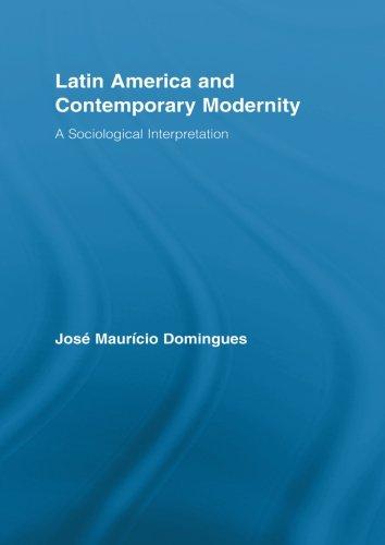 Latin America and Contemporary Modernity: A Sociological Interpretation (Routledge Advances in Sociology)