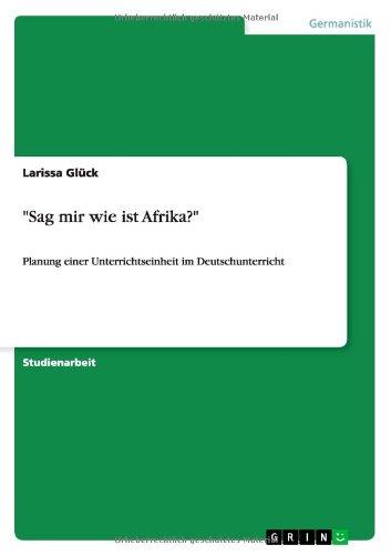 Sag mir wie ist Afrika?: Planung einer Unterrichtseinheit im Deutschunterricht