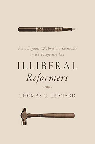 Illiberal Reformers: Race, Eugenics, and American Economics in the Progressive Era (Scientific Racism The Eugenics Of Social Darwinism)