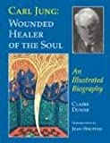 Carl Jung: Wounded Healer of the Soul: An Illustrated Biography