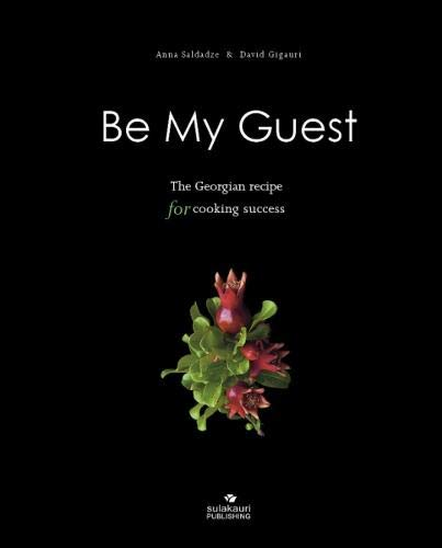 BE MY GUEST: The Georgian Recipe for Cooking Success by Anna Saldadze