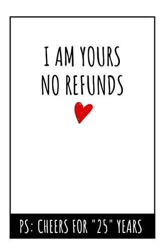 I Am Yours No Refunds Notebook: 25th  Wedding Anniversary Gifts For Her or Him - Blank Lined Journal (25th Wedding Anniversary Gift Ideas For Him)