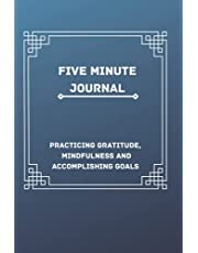 Five Minute Journal: 5 Minute Journal For Practicing Gratitude, Mindfulness and Accomplishing Goals