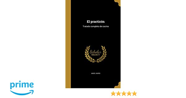 El Practicon: Tratado Completo de Cocina (Spanish Edition): Angel Muro: 9781362091103: Amazon.com: Books