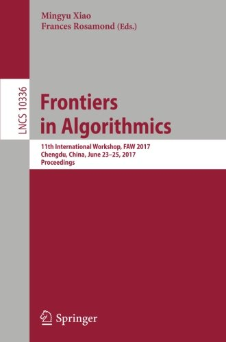 Frontiers in Algorithmics: 11th International Workshop, FAW 2017, Chengdu, China, June 23-25, 2017, Proceedings (Lecture Notes in Computer Science)