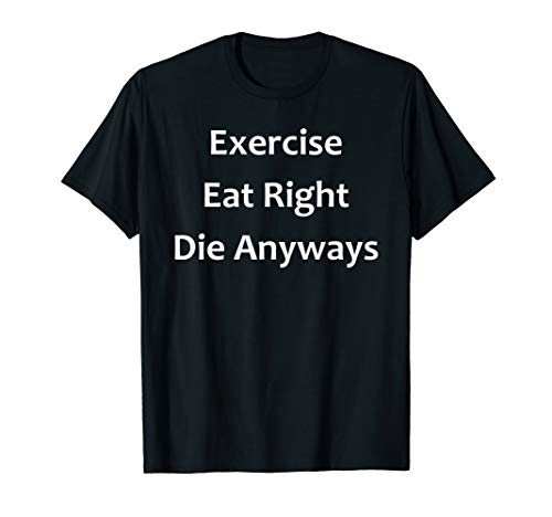 Eat Right Exercise Die - Exercise, Eat Right, Die Anyways T-shirt