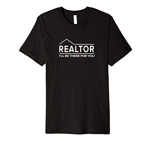 REALTOR I'll Be There For You Real Estate Agent Premium T-Shirt (Be A Real Estate Agent Part Time)