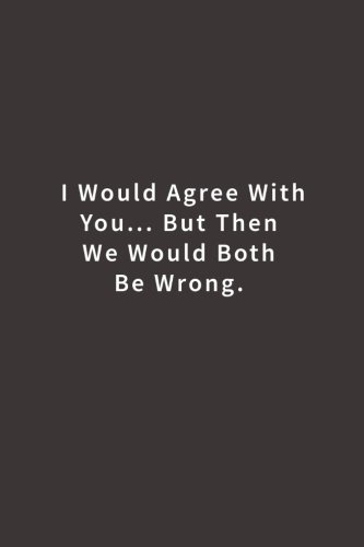 Read Online I Would Agree With You... But Then We Would Both Be Wrong.: Lined notebook pdf epub