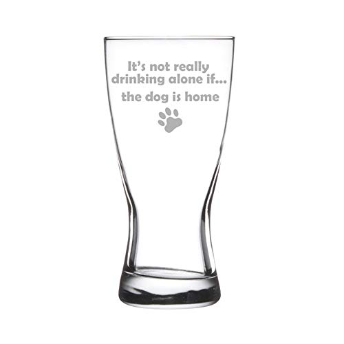 - 15 oz Beer Pilsner Glass Funny It's not really drinking alone if the dog is home