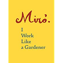 Joan Miró: I Work Like a Gardener
