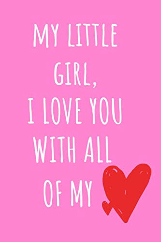 My Little Girl, I Love You With All My Heart: Cute Short Special Daughter Quotes Blank Journal for Child's Valentines Day, Christmas or Birthday with ... a Personal Message- Card and Gift all in One (Christmas Short Messages Sweet And)