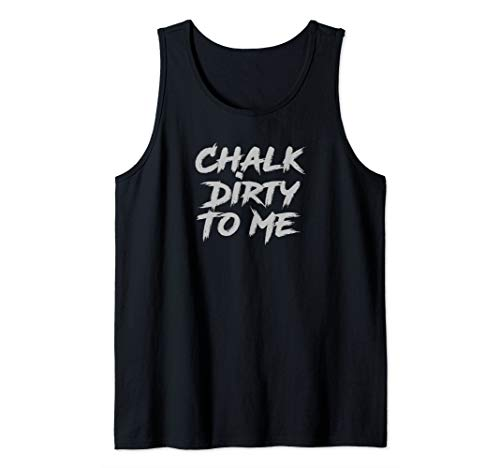 Chalk Dirty To Me Funny Weight Lifting Climbing Tank Top