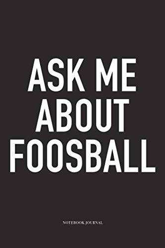 - Ask Me About Foosball: A 6x9 Inch Matte Softcover Diary Notebook With 120 Blank Lined Pages And A Funny Table Soccer Sports Fanatic Cover Slogan