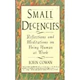 Small Decencies : Reflections and Meditations on Being Human at Work, Cowan, John, 0887306365