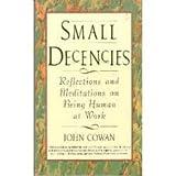 Small Decencies : Reflections and Meditations on Being Human at Work, Cowan, John, 0887306365