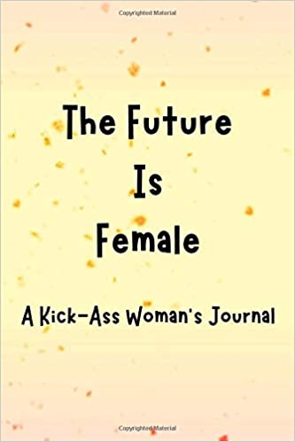 The Future Is Female: A Kick-Ass Woman\'s Journal ...