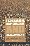 Federalism, Nationalism and Development : India and the Punjab Economy, Singh, Pritam, 0415456665